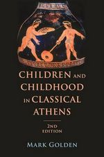 Children and Childhood in Classical Athens : Ancient Society and History - Mark Golden