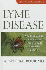 Lyme Disease : Why it's Spreading, How it Makes You Sick, and What to Do About it - Alan G. Barbour