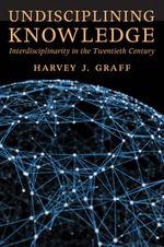 Undisciplining Knowledge : Interdisciplinarity in the Twentieth Century - Harvey J. Graff
