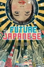The Future is Japanese : Stories from and about the Land of the Rising Sun - Viz Media