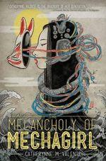 The Melancholy of Mechagirl - Catherynne M. Valente