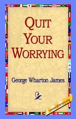 Quit Your Worrying - George Wharton James