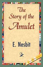 The Story of the Amulet - Nesbit E Nesbit