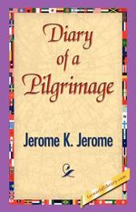 Diary of a Pilgrimage : To Say Nothing of the Dog - K Jerome Jerome K Jerome