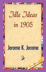 Idle Ideas in 1905 - K Jerome Jerome K Jerome