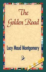The Golden Road : King Family Series : Book 2 - L. M. Montgomery