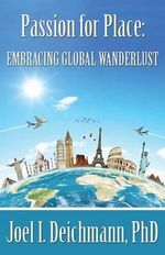 Passion for Place : Embracing Global Wanderlust - Joel I Deichmann