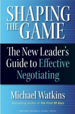 Shaping the Game : The New Leader's Guide to Effective Negotiating - Michael D. Watkins