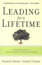 Leading for a Lifetime : How Defining Moments Shape Leaders of Today and Tomorrow - Warren G. Bennis