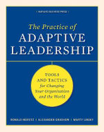 Practice of Adpative Leadership : Tools and Tactics for Changing Your Organization and the World - Ronald A. Heifetz