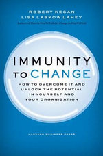 Immunity to Change : How to Overcome it and Unlock the Potential in Yourself and Your Organization - Robert Kegan