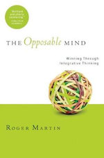 The Opposable Mind : How Successful Leaders Win Through Integrative Thinking - Roger L. Martin