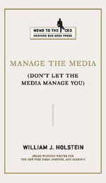 Manage the Media : (Don't Let the Media Manage You) - William J. Holstein