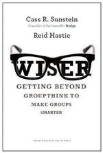 Wiser : Getting Beyond Groupthink to Make Groups Smarter - Cass R. Sunstein