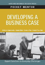 Developing a Business Case : Expert Solutions to Everyday Challenges - Harvard Business Review Press