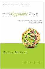 The Opposable Mind : Winning Through Integrative Thinking - Roger L. Martin