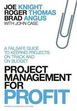 Project Management for Profit : A Failsafe Guide to Keeping Projects on Track and on Budget - Joe Knight