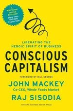 Conscious Capitalism : Liberating the Heroic Spirit of Business - John Mackey
