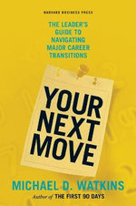 Your Next Move : The Leader's Guide to Navigating Major Career Transitions - Michael D. Watkins