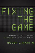 Fixing the Game : Bubbles, Crashes, and What Capitalism Can Learn from the NFL - Roger L Martin