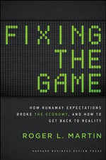 Fixing the Game : How Runaway Expectations Broke the Economy, and How to Get Back to Reality - Roger L. Martin