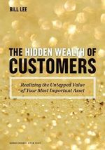 The Hidden Wealth of Customers : Realizing the Untapped Value of Your Most Important Asset - Bill Lee