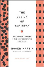 Design of Business : Why Design Thinking is the Next Competitive Advantage - Roger L. Martin