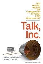 Talk, Inc. : How Trusted Leaders Use Conversation to Power their Organizations - Boris Groysberg