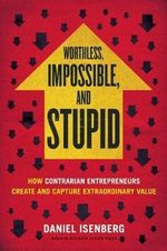 Worthless, Impossible and Stupid : How Contrarian Entrepreneurs Create and Capture Extraordinary Value - Daniel Isenberg