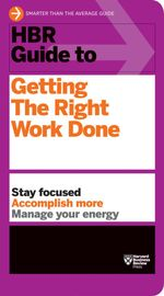 HBR Guide to Getting the Right Work Done : Harvard Business Review Guides - Harvard Business Review