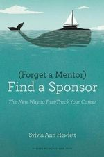 Forget a Mentor, Find a Sponsor : The New Way to Fast-Track Your Career - Sylvia Ann Hewlett