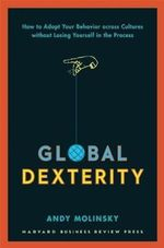 Global Dexterity : How to Adapt Your Behavior Across Cultures Without Losing Yourself in the Process - Andy Molinsky