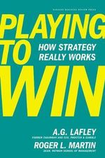 Playing to Win : How Strategy Really Works - A.G. Lafley