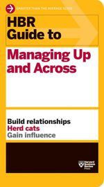HBR Guide to Managing Up and Across : Harvard Business Review Guides - Harvard Business Review