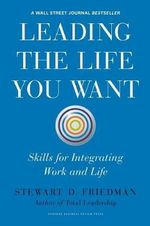Leading the Life You Want : Skills for Integrating Work and Life - Stewart D. Friedman