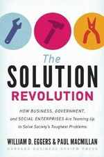 The Solution Revolution : How Business, Government, and Social Enterprises are Teaming Up to Solve Society's Toughest Problems - William D. Eggers