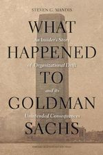 What Happened to Goldman Sachs : An Insider's Story of Organizational Drift and Its Unintended Consequences - Steven G. Mandis