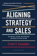 Aligning Strategy and Sales : The Choices, Systems, and Behaviors That Drive Effective Selling - Frank V. Cespedes