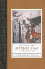 The Collected John Carter of Mars, Volume Three : Swords of Mars/Synthetic Men of Mars/Llana of Gathol/John Carter of Mars - Edgar Rice Burroughs