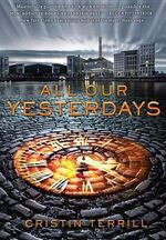 All Our Yesterdays : All Our Yesterdays - Cristin Terrill
