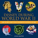 Disney During World War II : How the Walt Disney Studio Contributed to Victory in the War - John Baxter