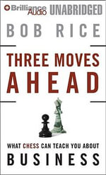 Three Moves Ahead : What Chess Can Teach You about Business (Even If You've Never Played) - Bob Rice