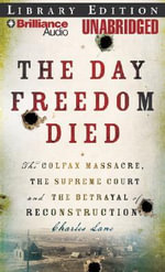 The Day Freedom Died : The Colfax Massacre, the Supreme Court, and the Betrayal of Reconstruction - Charles Lane