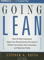 Going Lean : How the Best Companies Apply Lean Manufacturing Principles to Shatter Uncertainty, Drive Innovation, and Maximize Profits - Stephen A Ruffa