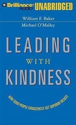 Leading with Kindness : How Good People Consistently Get Superior Results - William F Baker