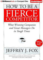 How to Be a Fierce Competitor : What Winning Companies and Great Managers Do in Tough Times - Jeffrey J Fox