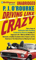 Driving Like Crazy : Thirty Years of Vehicular Hell-Bending Celebrating America the Way It S Supposed to Be with an Oil Well in Every Backyard, a Cadillac Escalade in Every Carport, and the Chairman of the Federal Reserve Mowing Our Lawn - P J O'Rourke
