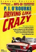 Driving Like Crazy : Thirty Years of Vehicular Hell-Bending Celebrating America the Way It/S Supposed to Be -- With an Oil Well in Every Backyard, a Cadillac Escalade in Every Carport, and the Chairman of the Federal Reserve Mowing Our Lawn - P J O'Rourke