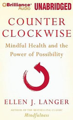 Counter Clockwise : Mindful Health and the Power of Possibility - Ellen J Langer
