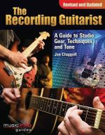 The Recording Guitarist : A Guide to Studio Gear, Techniques and Tone - Jon Chappell